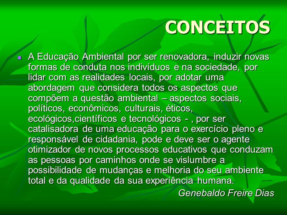 CONCEITOS A Educação Ambiental por ser renovadora, induzir novas formas de conduta nos indivíduos e na sociedade, por lidar com as realidades locais,
