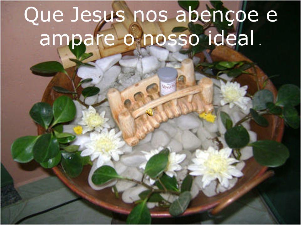 Que Jesus nos abençoe e ampare o nosso ideal.