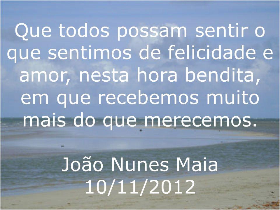 Que todos possam sentir o que sentimos de felicidade e amor, nesta hora bendita, em que recebemos muito mais do que merecemos. João Nunes Maia 10/11/2
