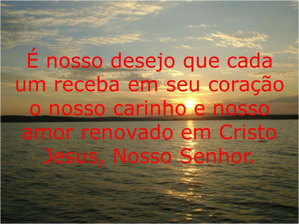 É nosso desejo que cada um receba em seu coração o nosso carinho e nosso amor renovado em Cristo Jesus, Nosso Senhor.