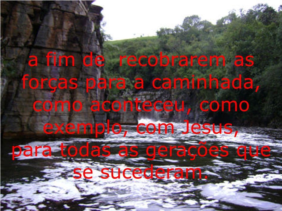 a fim de recobrarem as forças para a caminhada, como aconteceu, como exemplo, com Jesus, para todas as gerações que se sucederam.