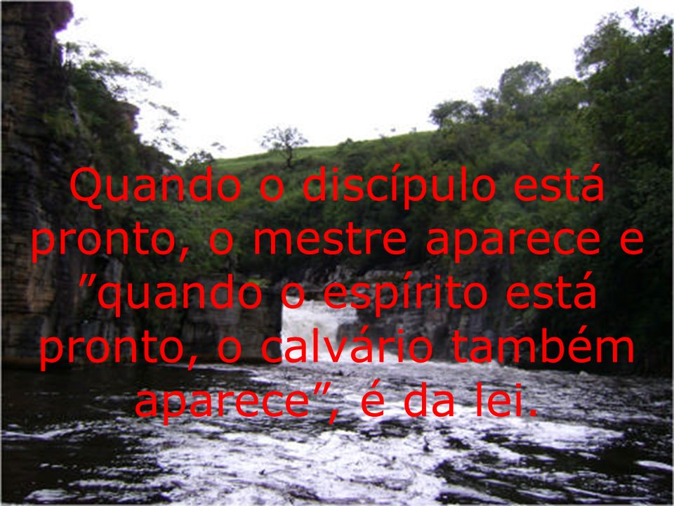 Quando o discípulo está pronto, o mestre aparece e quando o espírito está pronto, o calvário também aparece, é da lei.