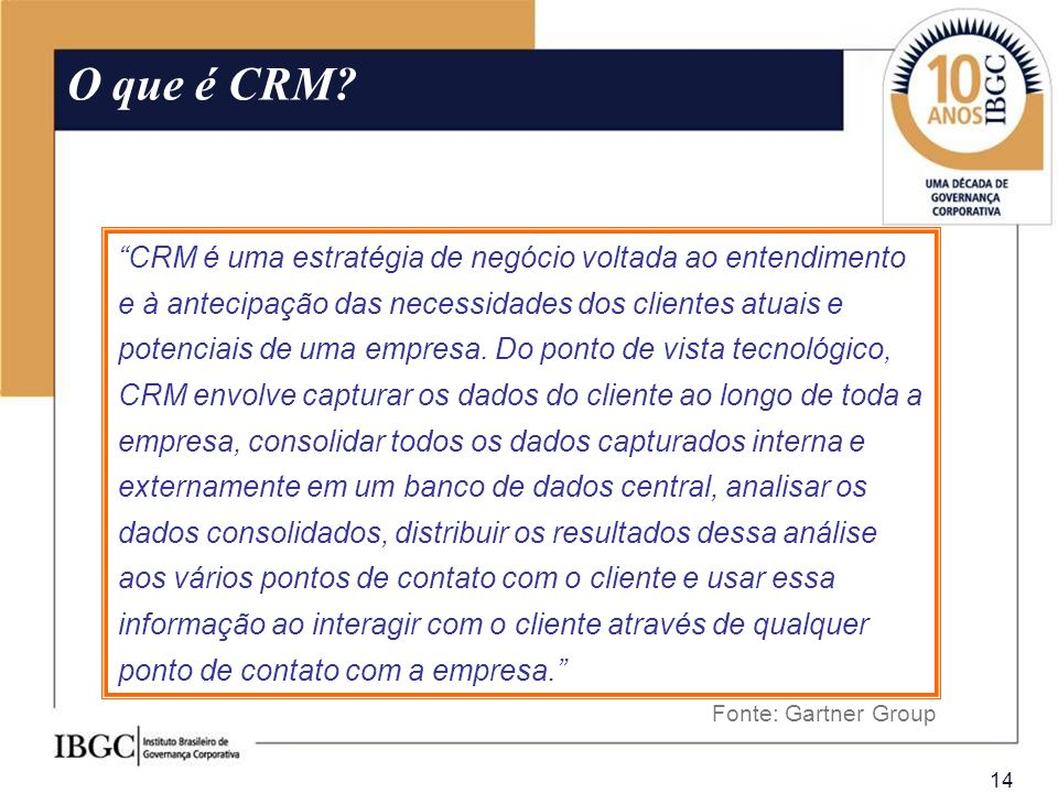 14 O que é CRM? Fonte: Gartner Group CRM é uma estratégia de negócio voltada ao entendimento e à antecipação das necessidades dos clientes atuais e po