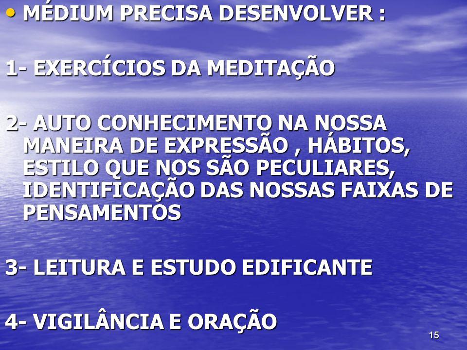 15 MÉDIUM PRECISA DESENVOLVER : MÉDIUM PRECISA DESENVOLVER : 1- EXERCÍCIOS DA MEDITAÇÃO 2- AUTO CONHECIMENTO NA NOSSA MANEIRA DE EXPRESSÃO, HÁBITOS, E