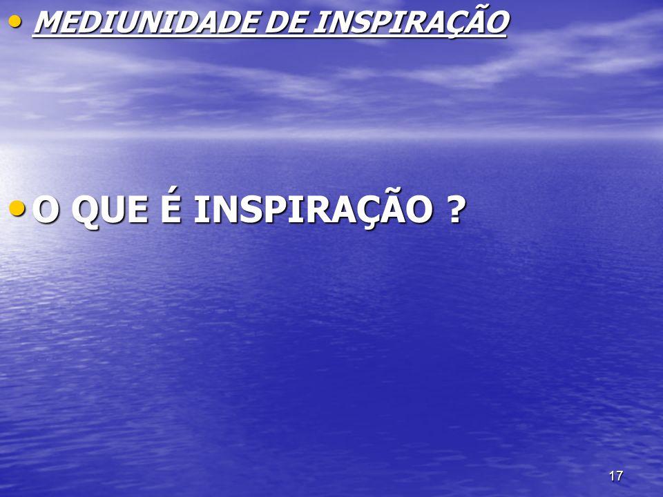 17 MEDIUNIDADE DE INSPIRAÇÃO MEDIUNIDADE DE INSPIRAÇÃO O QUE É INSPIRAÇÃO ? O QUE É INSPIRAÇÃO ?