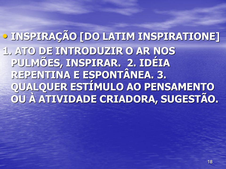 18 INSPIRAÇÃO [DO LATIM INSPIRATIONE] INSPIRAÇÃO [DO LATIM INSPIRATIONE] 1. ATO DE INTRODUZIR O AR NOS PULMÕES, INSPIRAR. 2. IDÉIA REPENTINA E ESPONTÂ