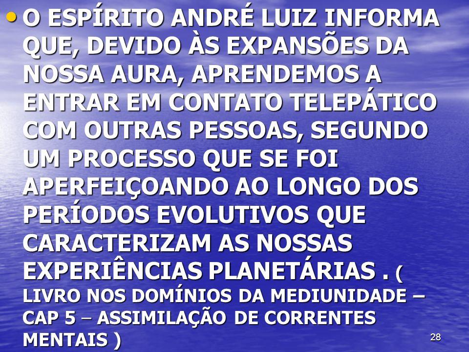28 O ESPÍRITO ANDRÉ LUIZ INFORMA QUE, DEVIDO ÀS EXPANSÕES DA NOSSA AURA, APRENDEMOS A ENTRAR EM CONTATO TELEPÁTICO COM OUTRAS PESSOAS, SEGUNDO UM PROC