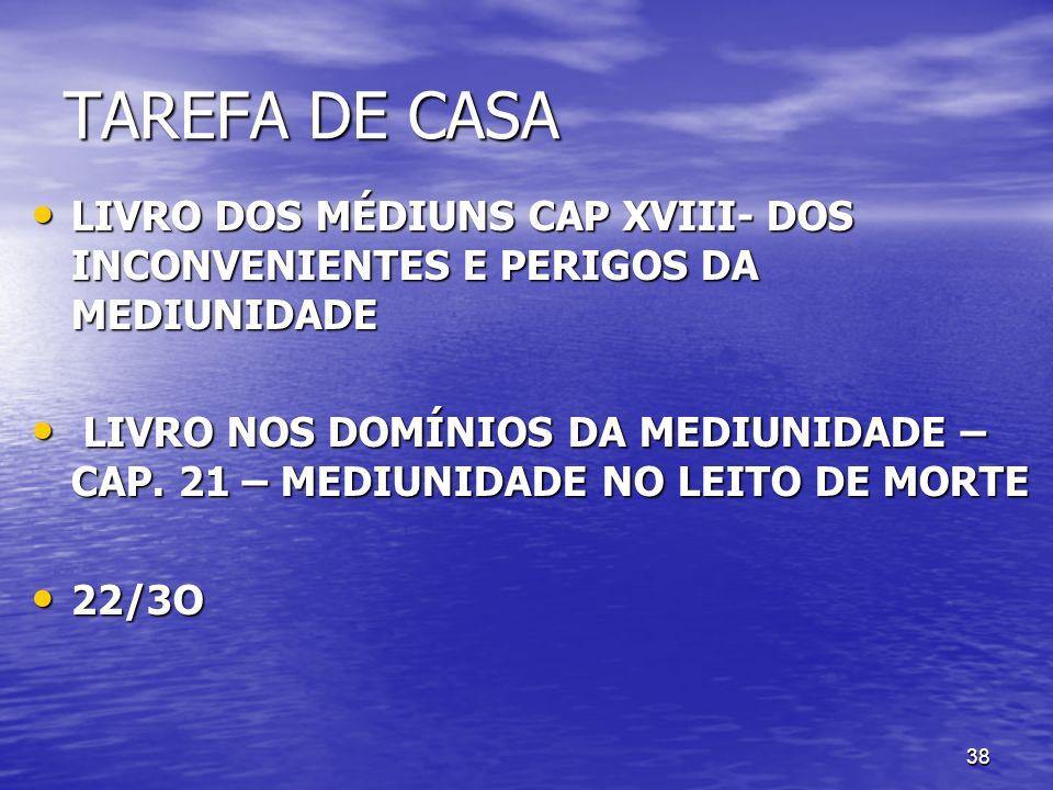 38 TAREFA DE CASA LIVRO DOS MÉDIUNS CAP XVIII- DOS INCONVENIENTES E PERIGOS DA MEDIUNIDADE LIVRO DOS MÉDIUNS CAP XVIII- DOS INCONVENIENTES E PERIGOS D