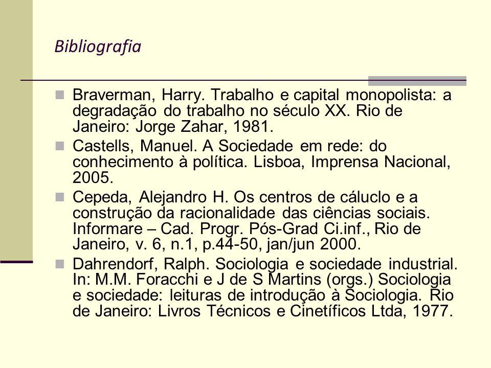 Bibliografia Braverman, Harry. Trabalho e capital monopolista: a degradação do trabalho no século XX. Rio de Janeiro: Jorge Zahar, 1981. Castells, Man