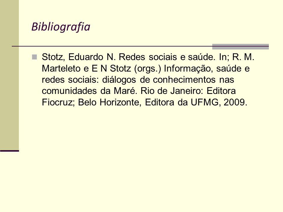Bibliografia Stotz, Eduardo N. Redes sociais e saúde. In; R. M. Marteleto e E N Stotz (orgs.) Informação, saúde e redes sociais: diálogos de conhecime