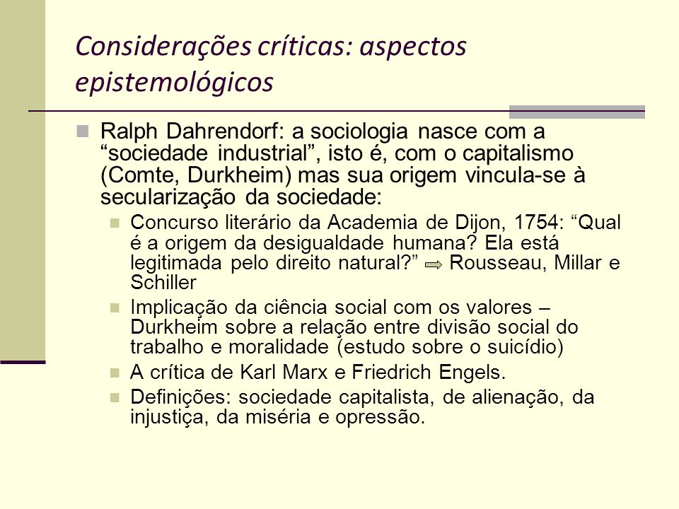 Considerações críticas: aspectos epistemológicos Ralph Dahrendorf: a sociologia nasce com a sociedade industrial, isto é, com o capitalismo (Comte, Du