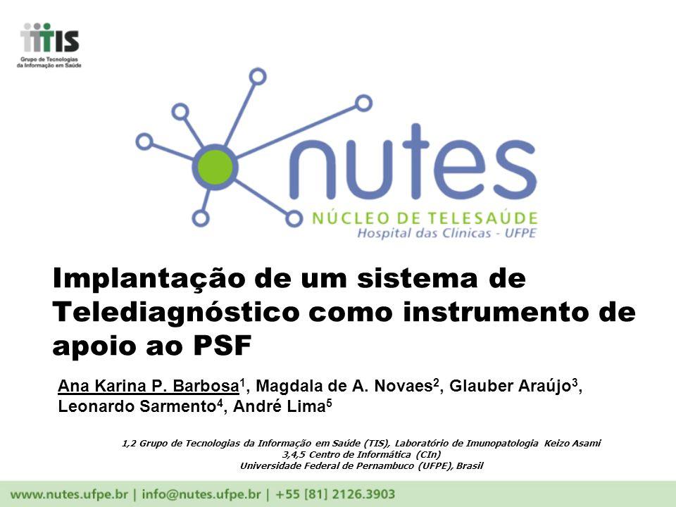 Implantação de um sistema de Telediagnóstico como instrumento de apoio ao PSF Ana Karina P. Barbosa 1, Magdala de A. Novaes 2, Glauber Araújo 3, Leona