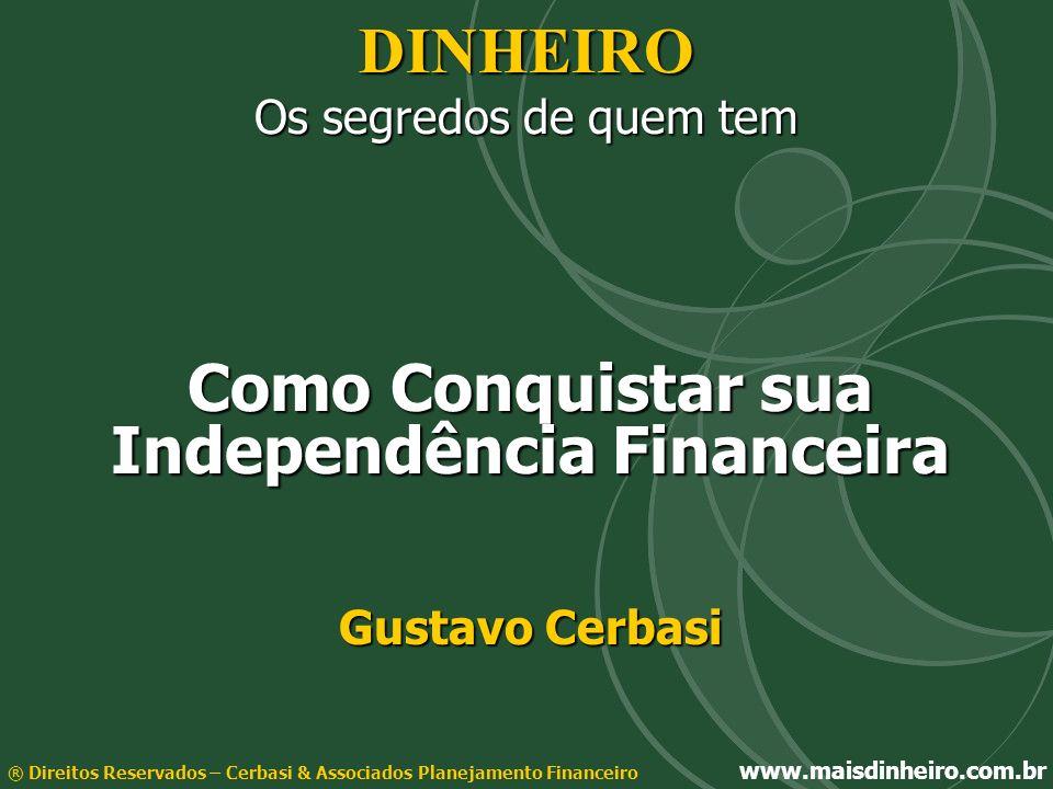 DINHEIRO Os segredos de quem tem Como Conquistar sua Independência Financeira Gustavo Cerbasi ® Direitos Reservados – Cerbasi & Associados Planejament
