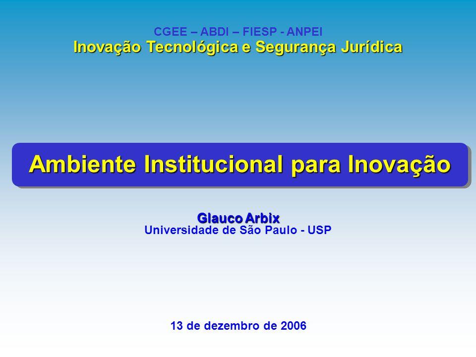 Glauco Arbix Universidade de São Paulo - USP 13 de dezembro de 2006 CGEE – ABDI – FIESP - ANPEI Inovação Tecnológica e Segurança Jurídica Ambiente Ins