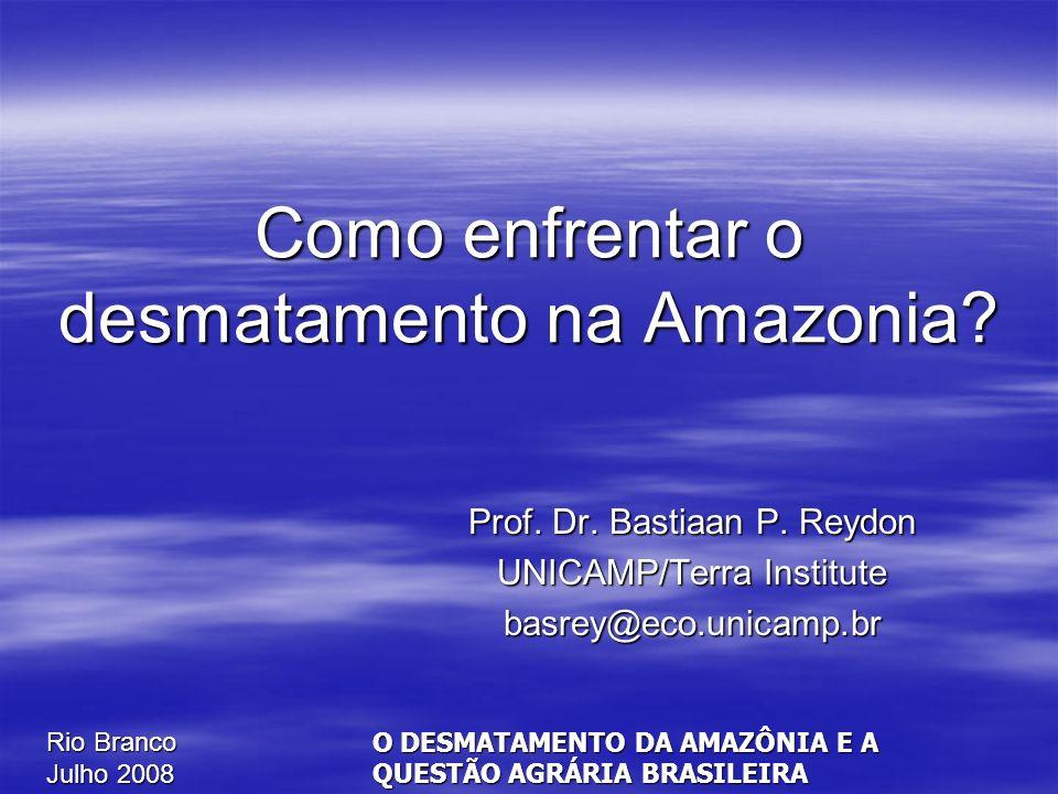 Rio Branco Julho 2008 O DESMATAMENTO DA AMAZÔNIA E A QUESTÃO AGRÁRIA BRASILEIRA Como enfrentar o desmatamento na Amazonia? Prof. Dr. Bastiaan P. Reydo