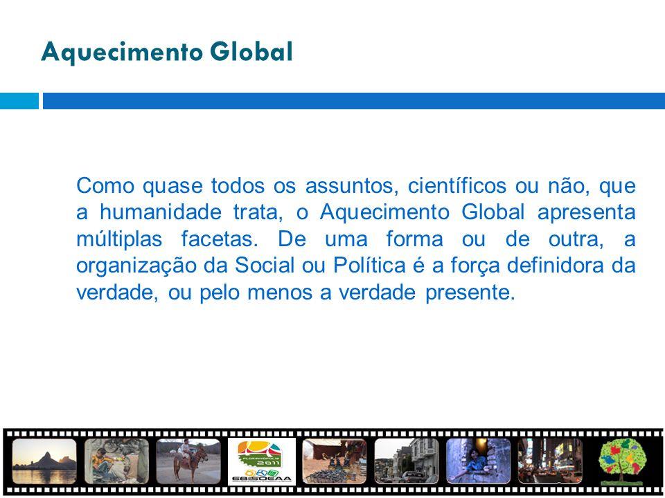 Aquecimento Global Como quase todos os assuntos, científicos ou não, que a humanidade trata, o Aquecimento Global apresenta múltiplas facetas. De uma