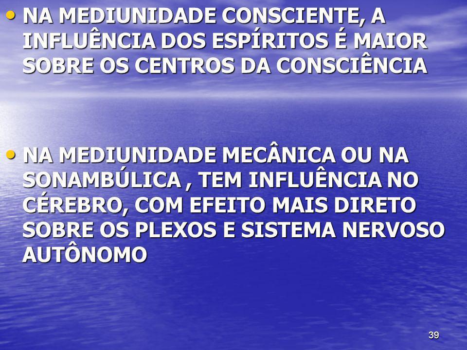 39 NA MEDIUNIDADE CONSCIENTE, A INFLUÊNCIA DOS ESPÍRITOS É MAIOR SOBRE OS CENTROS DA CONSCIÊNCIA NA MEDIUNIDADE CONSCIENTE, A INFLUÊNCIA DOS ESPÍRITOS
