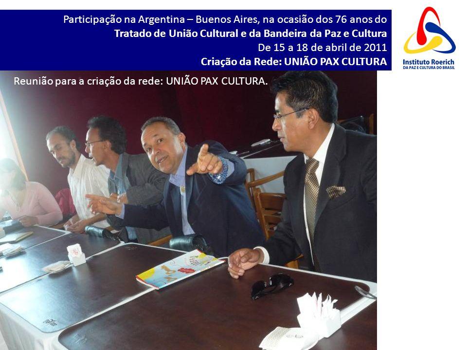Participação na Argentina – Buenos Aires, na ocasião dos 76 anos do Tratado de União Cultural e da Bandeira da Paz e Cultura De 15 a 18 de abril de 2011 Criação da Rede: UNIÃO PAX CULTURA Reunião para a criação da rede: UNIÃO PAX CULTURA.