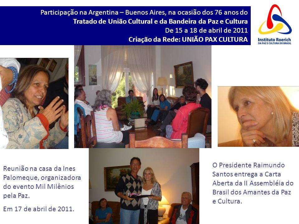 Participação na Argentina – Buenos Aires, na ocasião dos 76 anos do Tratado de União Cultural e da Bandeira da Paz e Cultura De 15 a 18 de abril de 2011 Criação da Rede: UNIÃO PAX CULTURA Reunião na casa da Ines Palomeque, organizadora do evento Mil Milênios pela Paz.
