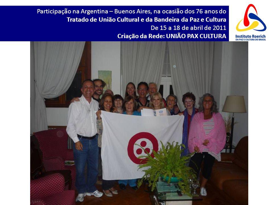 Participação na Argentina – Buenos Aires, na ocasião dos 76 anos do Tratado de União Cultural e da Bandeira da Paz e Cultura De 15 a 18 de abril de 2011 Criação da Rede: UNIÃO PAX CULTURA