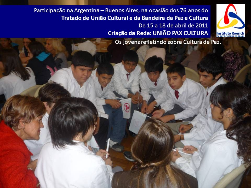 Participação na Argentina – Buenos Aires, na ocasião dos 76 anos do Tratado de União Cultural e da Bandeira da Paz e Cultura De 15 a 18 de abril de 2011 Criação da Rede: UNIÃO PAX CULTURA Os jovens refletindo sobre Cultura de Paz.