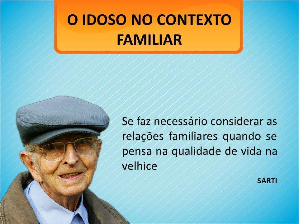 O IDOSO NO CONTEXTO FAMILIAR Se faz necessário considerar as relações familiares quando se pensa na qualidade de vida na velhice SARTI