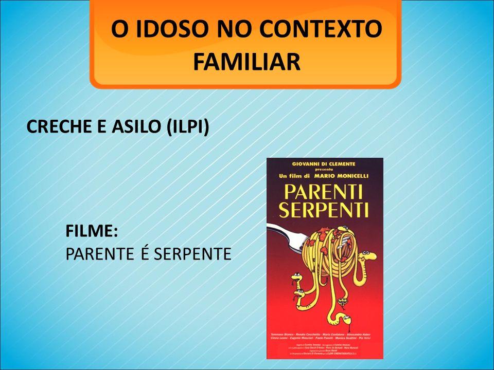 O IDOSO NO CONTEXTO FAMILIAR CRECHE E ASILO (ILPI) FILME: PARENTE É SERPENTE