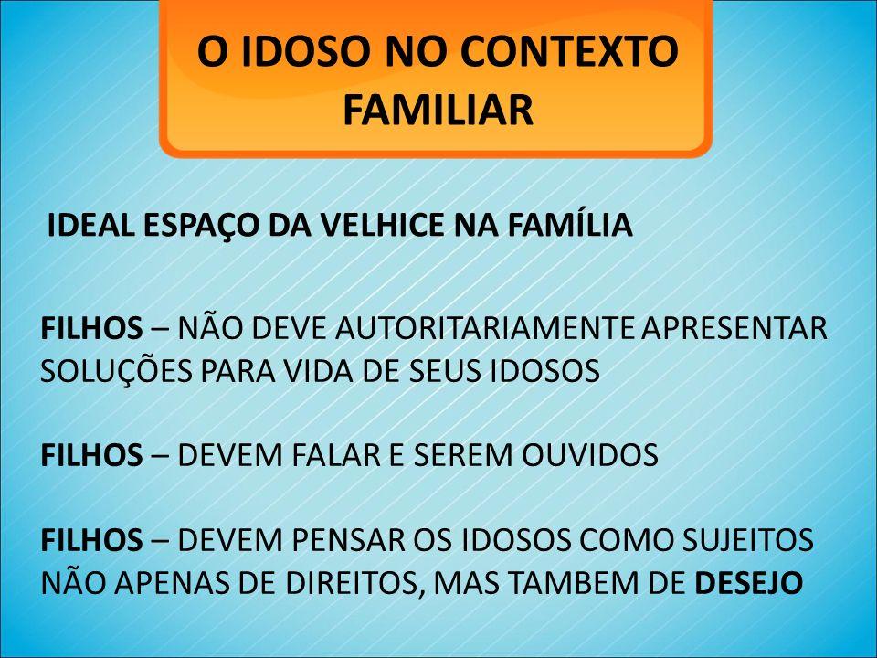 O IDOSO NO CONTEXTO FAMILIAR IDEAL ESPAÇO DA VELHICE NA FAMÍLIA FILHOS – NÃO DEVE AUTORITARIAMENTE APRESENTAR SOLUÇÕES PARA VIDA DE SEUS IDOSOS FILHOS