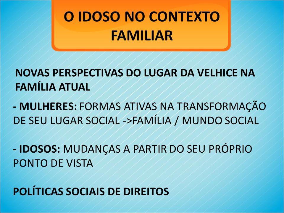O IDOSO NO CONTEXTO FAMILIAR NOVAS PERSPECTIVAS DO LUGAR DA VELHICE NA FAMÍLIA ATUAL - MULHERES: FORMAS ATIVAS NA TRANSFORMAÇÃO DE SEU LUGAR SOCIAL ->