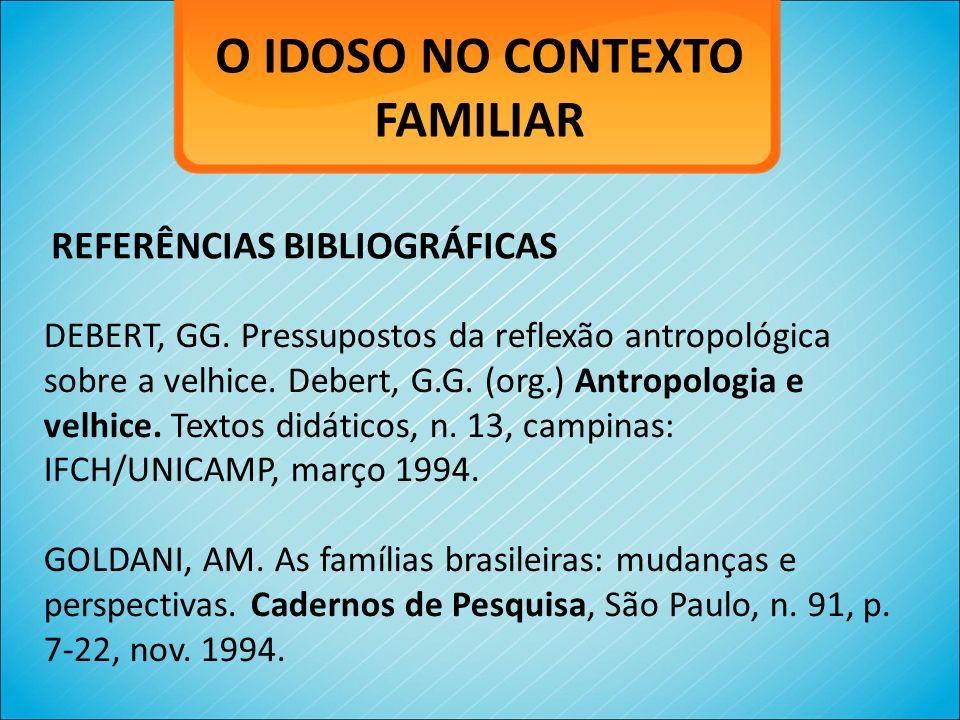 O IDOSO NO CONTEXTO FAMILIAR DEBERT, GG. Pressupostos da reflexão antropológica sobre a velhice. Debert, G.G. (org.) Antropologia e velhice. Textos di