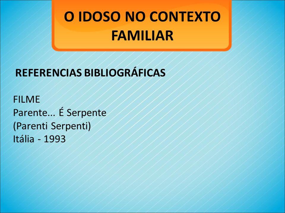 O IDOSO NO CONTEXTO FAMILIAR FILME Parente... É Serpente (Parenti Serpenti) Itália - 1993 REFERENCIAS BIBLIOGRÁFICAS