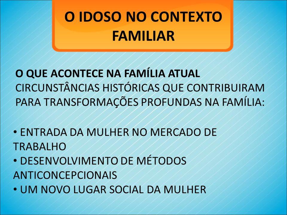 O IDOSO NO CONTEXTO FAMILIAR O QUE ACONTECE NA FAMÍLIA ATUAL CIRCUNSTÂNCIAS HISTÓRICAS QUE CONTRIBUIRAM PARA TRANSFORMAÇÕES PROFUNDAS NA FAMÍLIA: ENTR