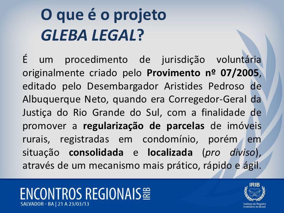 O que é o projeto GLEBA LEGAL? É um procedimento de jurisdição voluntária originalmente criado pelo Provimento nº 07/2005, editado pelo Desembargador