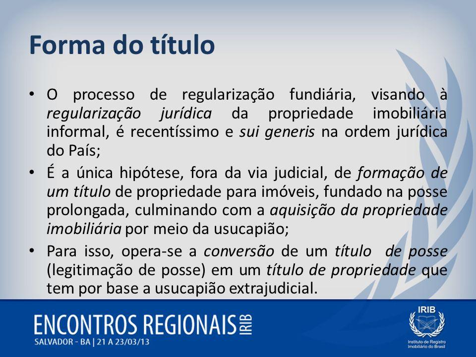 Forma do título O processo de regularização fundiária, visando à regularização jurídica da propriedade imobiliária informal, é recentíssimo e sui gene
