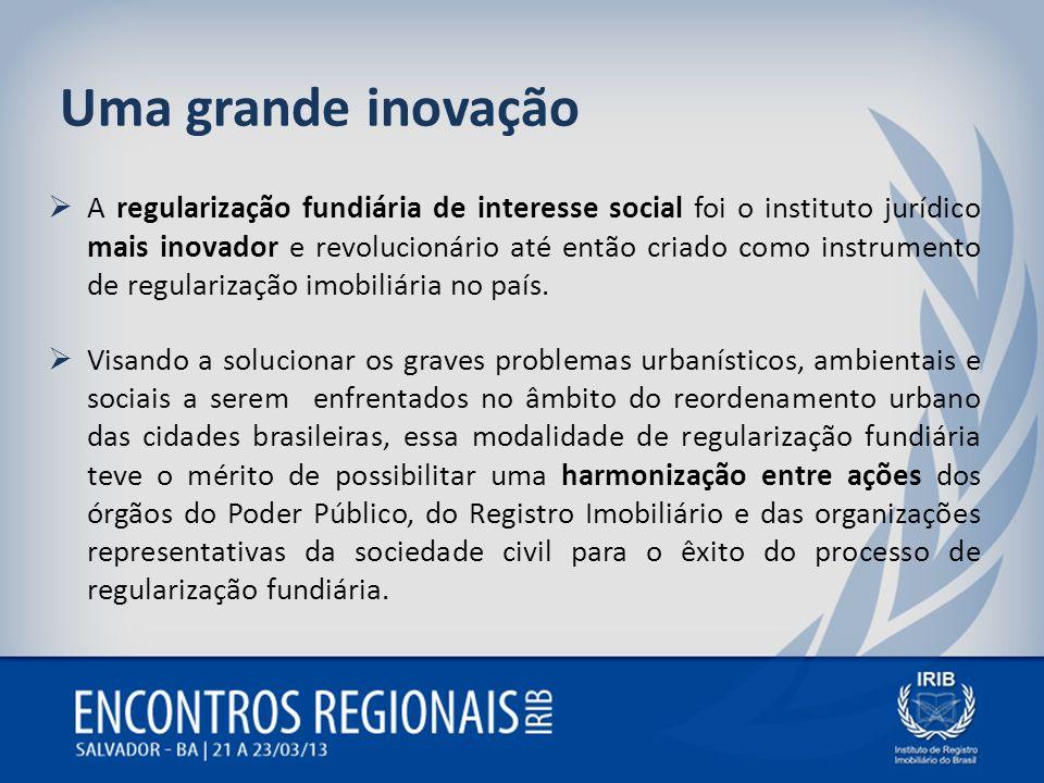 Uma grande inovação A regularização fundiária de interesse social foi o instituto jurídico mais inovador e revolucionário até então criado como instru