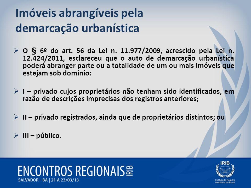 Imóveis abrangíveis pela demarcação urbanística O § 6º do art. 56 da Lei n. 11.977/2009, acrescido pela Lei n. 12.424/2011, esclareceu que o auto de d