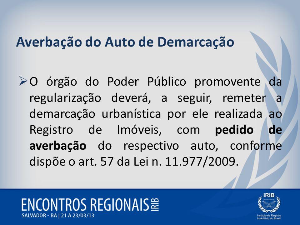 Averbação do Auto de Demarcação O órgão do Poder Público promovente da regularização deverá, a seguir, remeter a demarcação urbanística por ele realiz