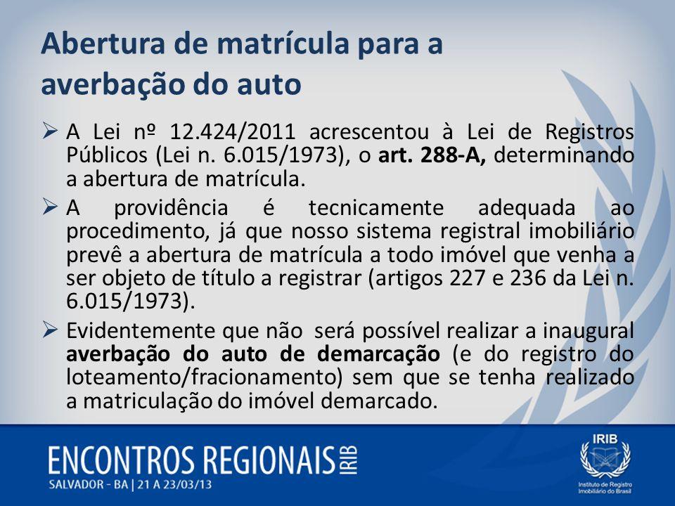 Abertura de matrícula para a averbação do auto A Lei nº 12.424/2011 acrescentou à Lei de Registros Públicos (Lei n. 6.015/1973), o art. 288-A, determi