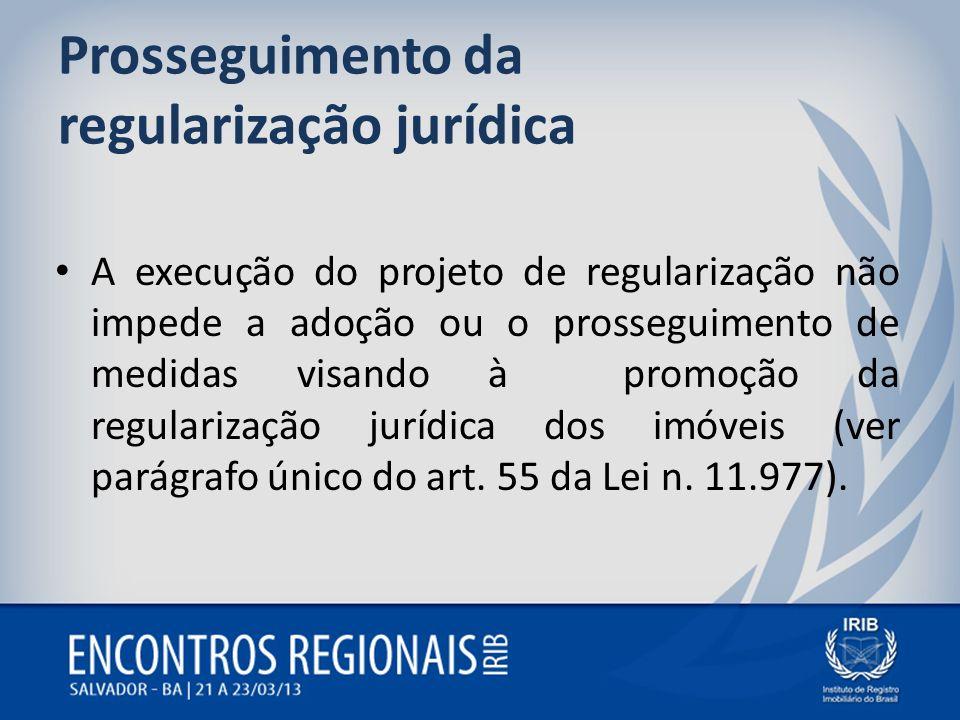 Prosseguimento da regularização jurídica A execução do projeto de regularização não impede a adoção ou o prosseguimento de medidas visando à promoção