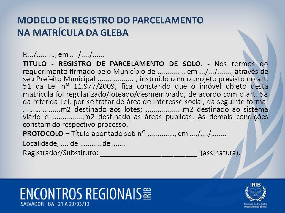 MODELO DE REGISTRO DO PARCELAMENTO NA MATRÍCULA DA GLEBA R.../........., em..../..../...... TÍTULO - REGISTRO DE PARCELAMENTO DE SOLO. - Nos termos do