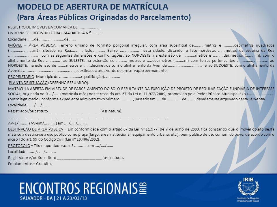 MODELO DE ABERTURA DE MATRÍCULA (Para Áreas Públicas Originadas do Parcelamento) REGISTRO DE IMÓVEIS DA COMARCA DE.................... LIVRO No. 2 – R