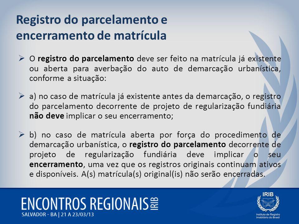 Registro do parcelamento e encerramento de matrícula O registro do parcelamento deve ser feito na matrícula já existente ou aberta para averbação do a