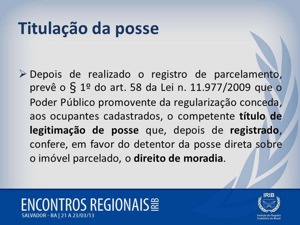 Titulação da posse Depois de realizado o registro de parcelamento, prevê o § 1º do art. 58 da Lei n. 11.977/2009 que o Poder Público promovente da reg