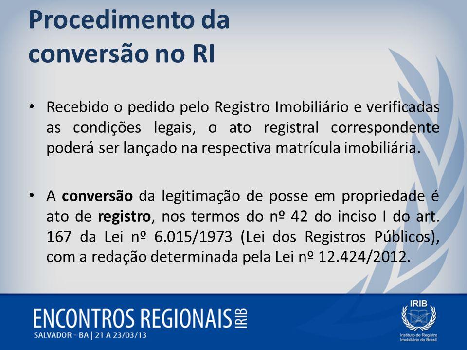Procedimento da conversão no RI Recebido o pedido pelo Registro Imobiliário e verificadas as condições legais, o ato registral correspondente poderá s