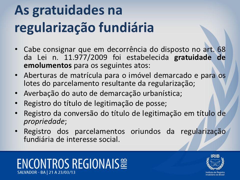 As gratuidades na regularização fundiária Cabe consignar que em decorrência do disposto no art. 68 da Lei n. 11.977/2009 foi estabelecida gratuidade d