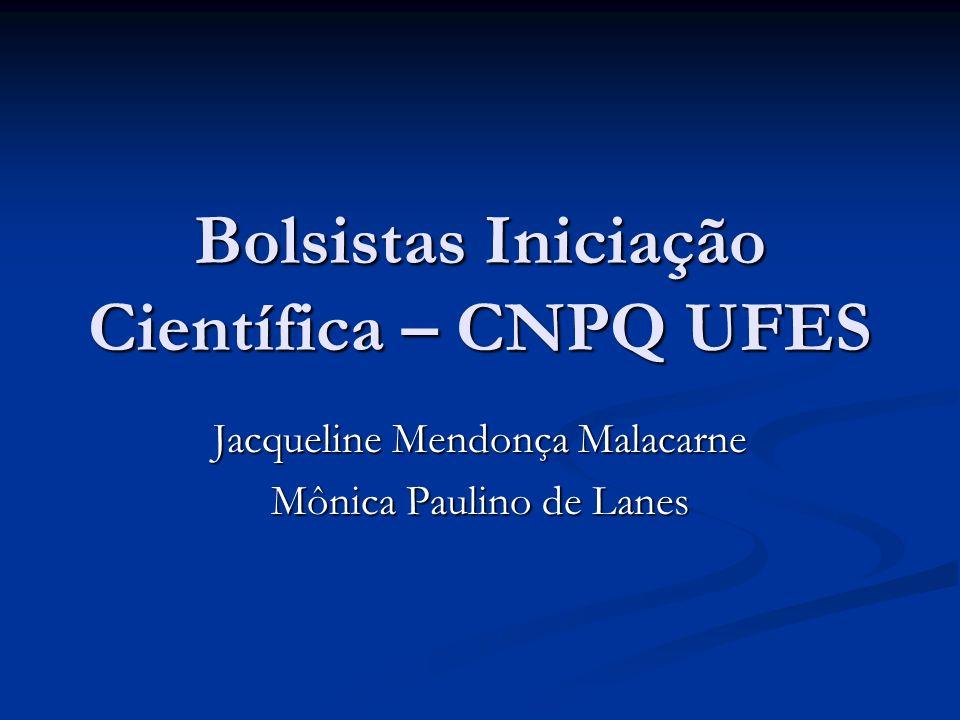 Bolsistas Iniciação Científica – CNPQ UFES Jacqueline Mendonça Malacarne Mônica Paulino de Lanes