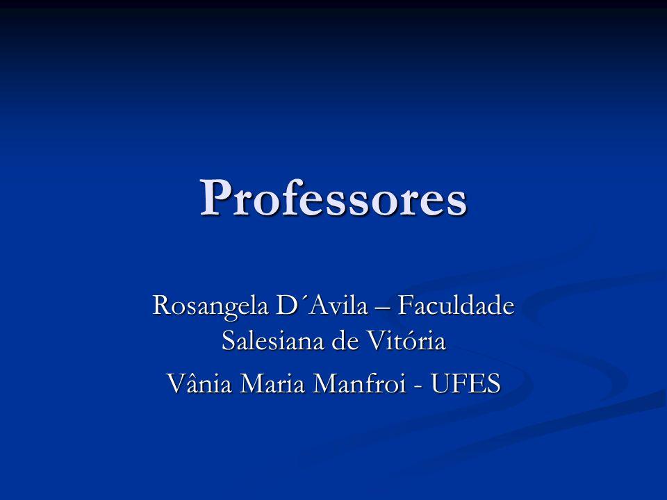 Professores Rosangela D´Avila – Faculdade Salesiana de Vitória Vânia Maria Manfroi - UFES