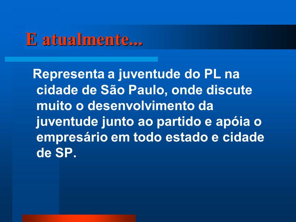 E atualmente... Representa a juventude do PL na cidade de São Paulo, onde discute muito o desenvolvimento da juventude junto ao partido e apóia o empr
