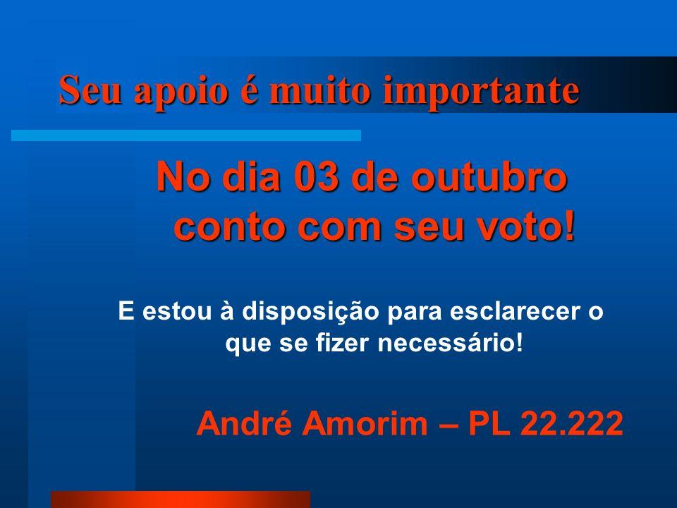 Seu apoio é muito importante No dia 03 de outubro conto com seu voto! E estou à disposição para esclarecer o que se fizer necessário! André Amorim – P