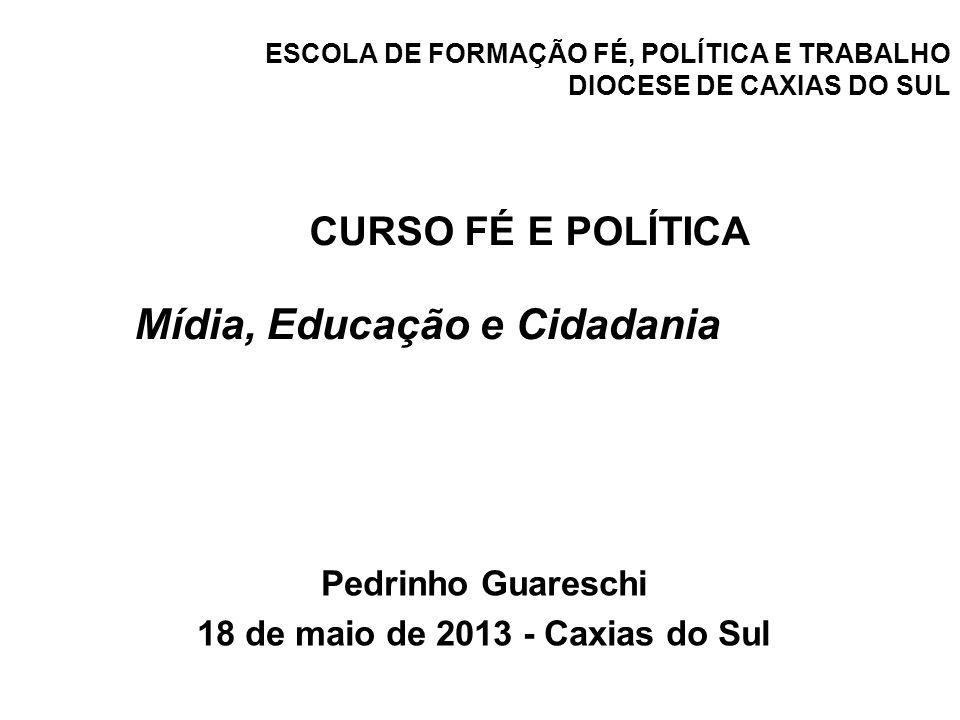 ESCOLA DE FORMAÇÃO FÉ, POLÍTICA E TRABALHO DIOCESE DE CAXIAS DO SUL Pedrinho Guareschi 18 de maio de 2013 - Caxias do Sul CURSO FÉ E POLÍTICA Mídia, E